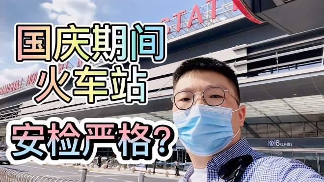 带你看上海 国庆期间火车站防疫和安检严格吗?用时和流程怎样?
