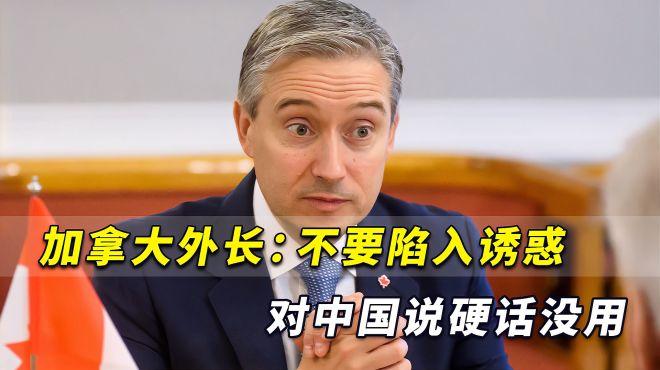 要求特鲁多更强硬?加拿大外长:对中国说硬话没用,不要陷入诱惑