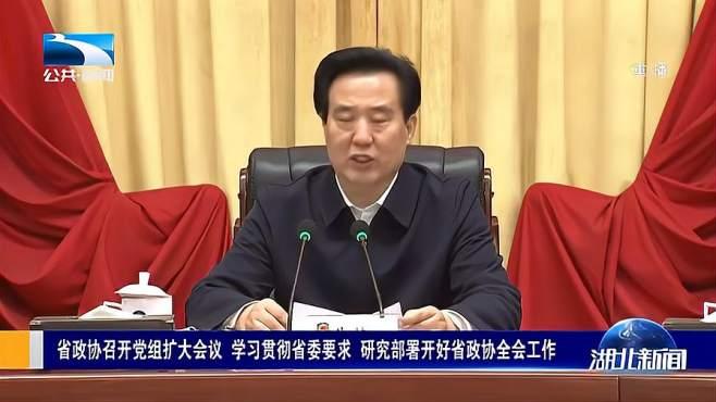 湖北省政协召开党组扩大会议,研究部署开好省政协全会工作
