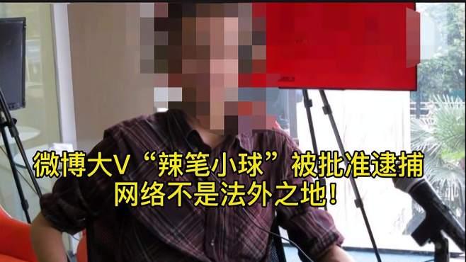 """招摇污蔑!微博大V""""辣笔小球""""被批准逮捕,网络不是法外之地!"""