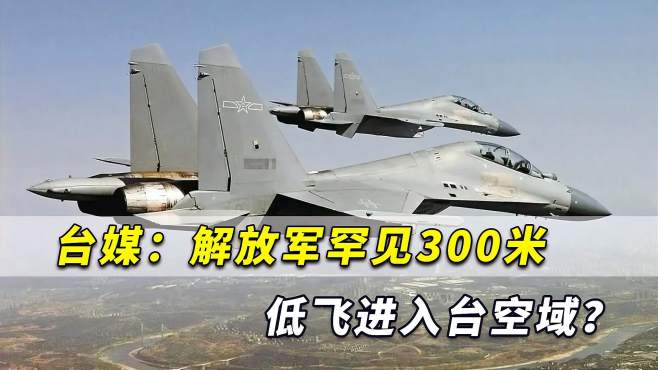 不同寻常!台媒爆出:解放军战机罕见300米低飞进入台空域?